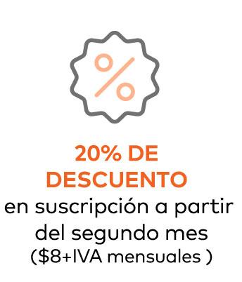 20% DE DESCUENTO en suscripción a partir del segundo mes ($8+IVA mensuales)